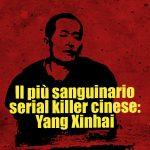Il più sanguinario serial killer cinese: Yang Xinhai