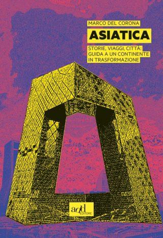 Asiatica: Storie, viaggi, città: guida a un continente in trasformazione di Marco Del Corona